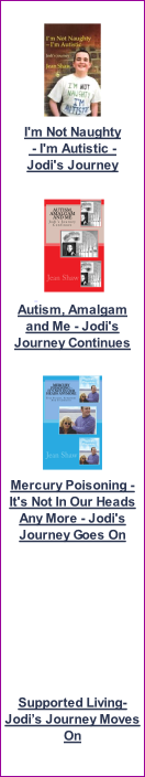 I'm Not Naughty  - I'm Autistic -  Jodi's Journey    Autism, Amalgam and Me - Jodi's Journey Continues   Mercury Poisoning - It's Not In Our Heads Any More - Jodi's Journey Goes On          Supported Living- Jodi's Journey Moves On